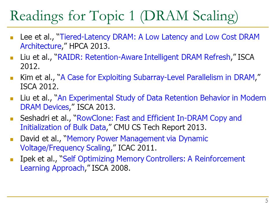 Readings for Topic 1 (DRAM Scaling) Lee et al., Tiered-Latency DRAM: A Low Latency and Low Cost DRAM Architecture, HPCA 2013.