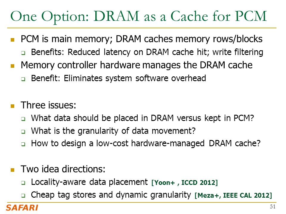 One Option: DRAM as a Cache for PCM PCM is main memory; DRAM caches memory rows/blocks  Benefits: Reduced latency on DRAM cache hit; write filtering Memory controller hardware manages the DRAM cache  Benefit: Eliminates system software overhead Three issues:  What data should be placed in DRAM versus kept in PCM.