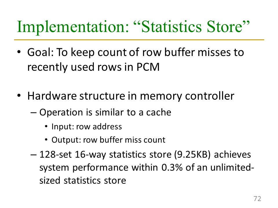Implementation: Statistics Store Goal: To keep count of row buffer misses to recently used rows in PCM Hardware structure in memory controller – Operation is similar to a cache Input: row address Output: row buffer miss count – 128-set 16-way statistics store (9.25KB) achieves system performance within 0.3% of an unlimited- sized statistics store 72