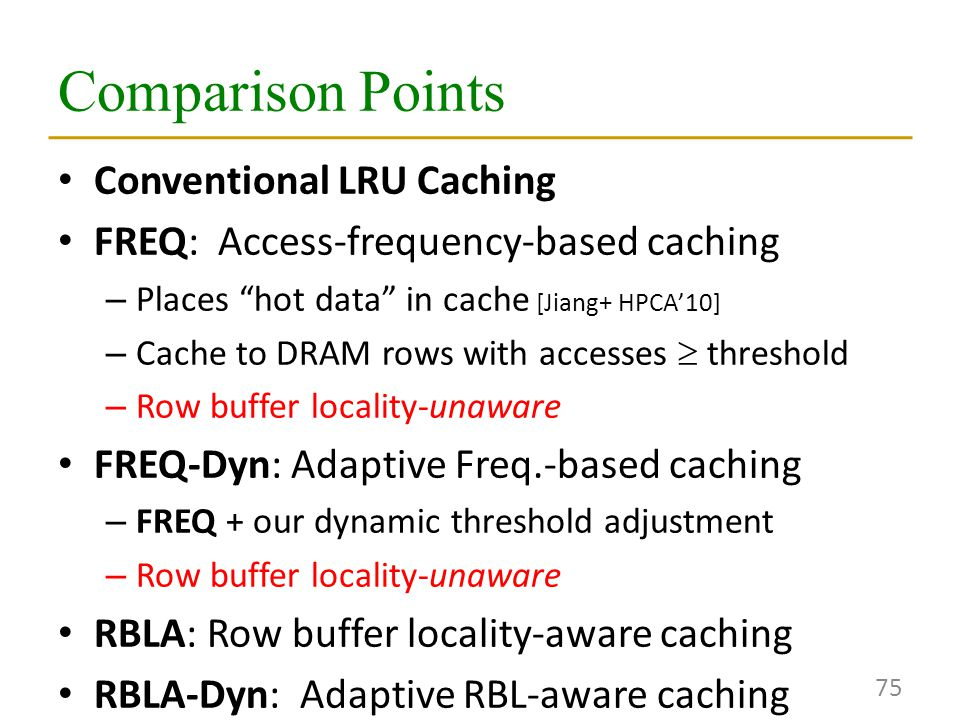 Comparison Points Conventional LRU Caching FREQ: Access-frequency-based caching – Places hot data in cache [Jiang+ HPCA'10] – Cache to DRAM rows with accesses  threshold – Row buffer locality-unaware FREQ-Dyn: Adaptive Freq.-based caching – FREQ + our dynamic threshold adjustment – Row buffer locality-unaware RBLA: Row buffer locality-aware caching RBLA-Dyn: Adaptive RBL-aware caching 75