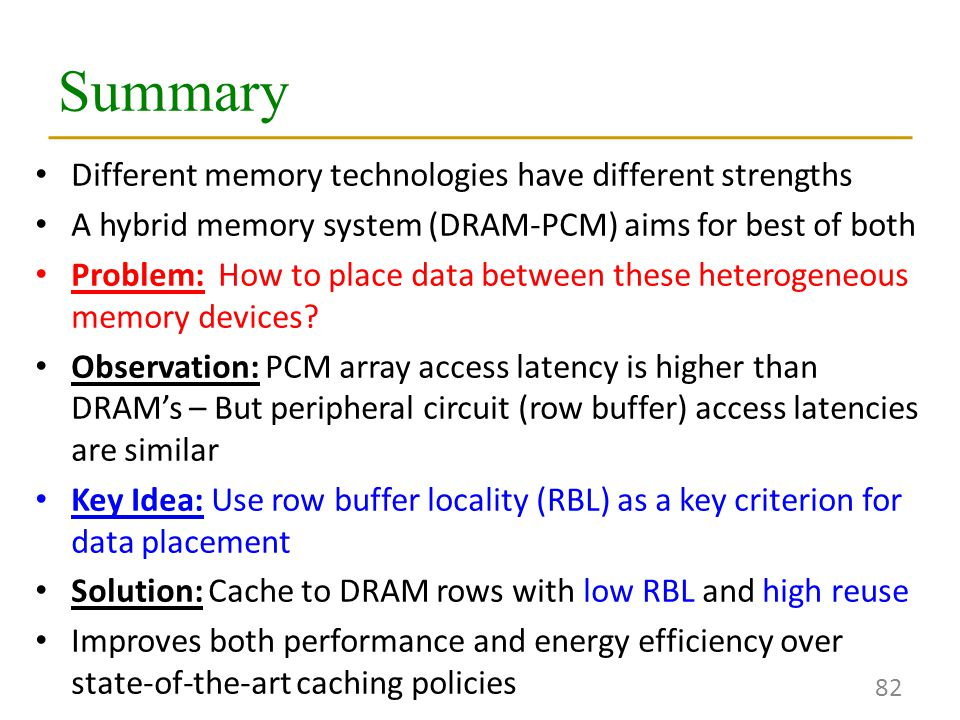 Summary 82 Different memory technologies have different strengths A hybrid memory system (DRAM-PCM) aims for best of both Problem: How to place data between these heterogeneous memory devices.