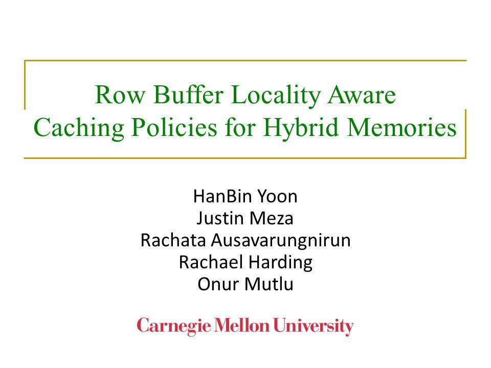 Row Buffer Locality Aware Caching Policies for Hybrid Memories HanBin Yoon Justin Meza Rachata Ausavarungnirun Rachael Harding Onur Mutlu