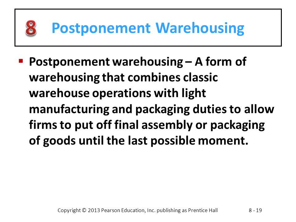 Copyright © 2013 Pearson Education, Inc. publishing as Prentice Hall8 - 19 Postponement Warehousing  Postponement warehousing – A form of warehousing