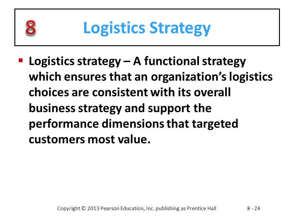 Copyright © 2013 Pearson Education, Inc. publishing as Prentice Hall8 - 24 Logistics Strategy  Logistics strategy – A functional strategy which ensur