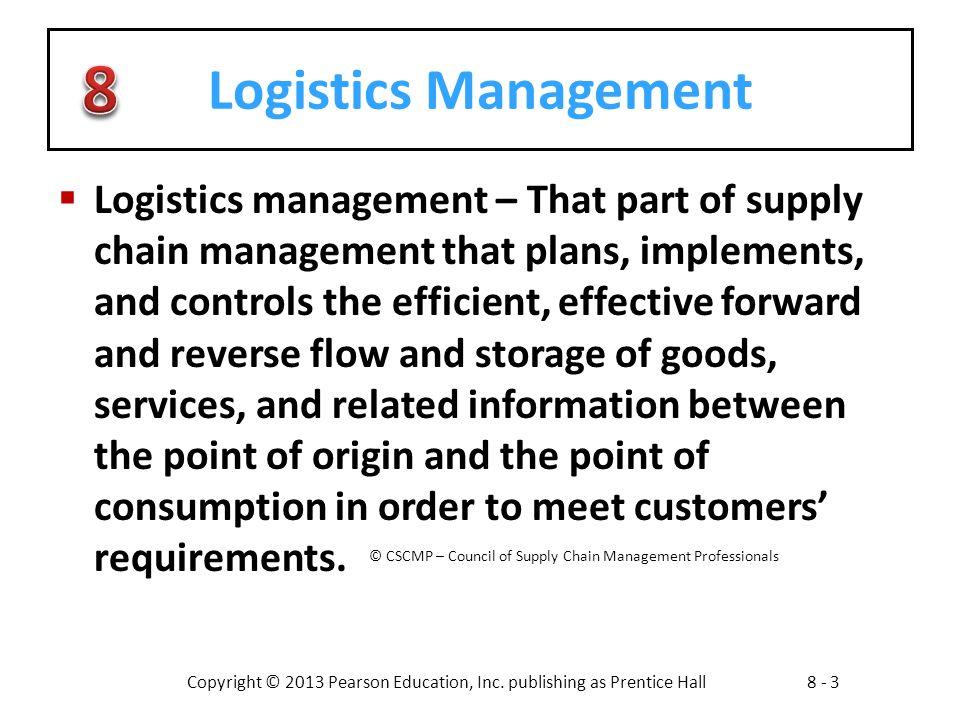 Copyright © 2013 Pearson Education, Inc. publishing as Prentice Hall8 - 3 Logistics Management  Logistics management – That part of supply chain mana