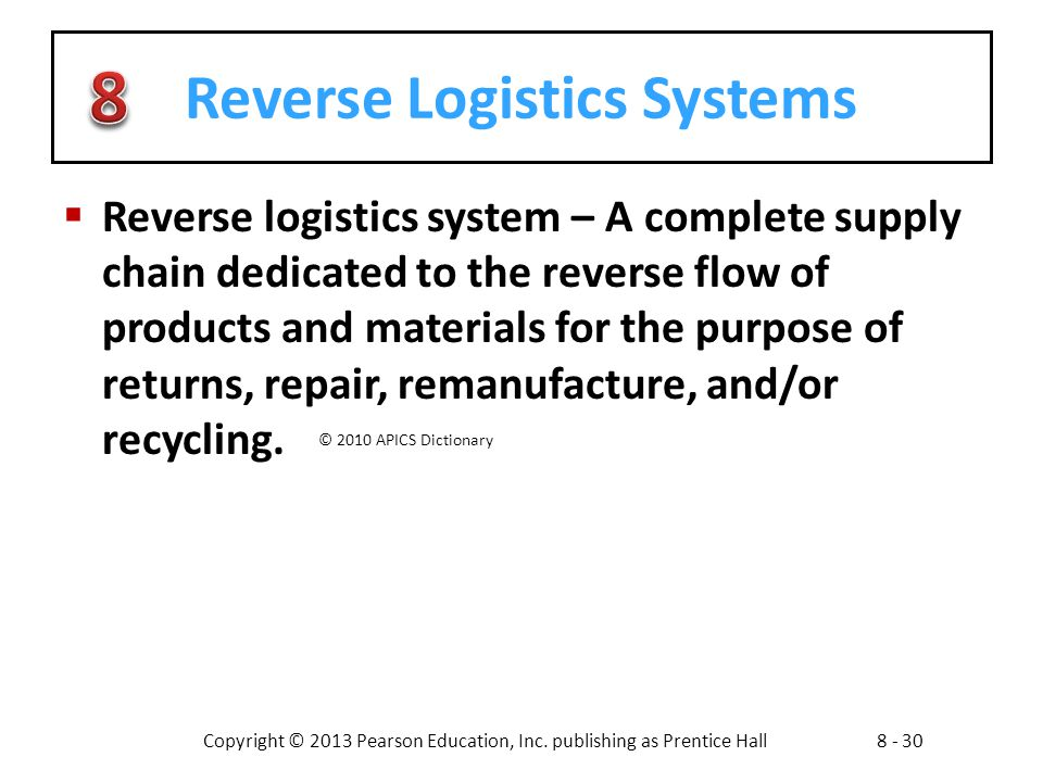 Copyright © 2013 Pearson Education, Inc. publishing as Prentice Hall8 - 30 Reverse Logistics Systems  Reverse logistics system – A complete supply ch