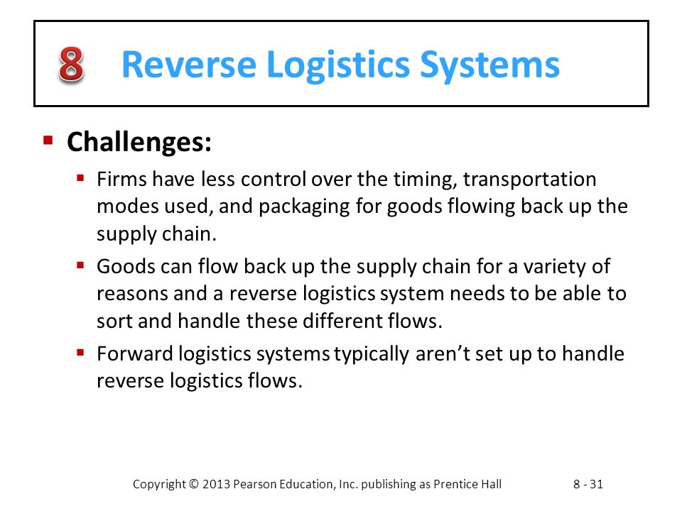 Copyright © 2013 Pearson Education, Inc. publishing as Prentice Hall8 - 31 Reverse Logistics Systems  Challenges:  Firms have less control over the