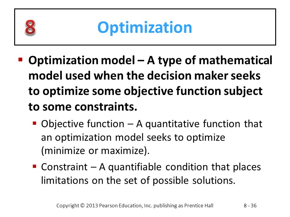 Copyright © 2013 Pearson Education, Inc. publishing as Prentice Hall8 - 36 Optimization  Optimization model – A type of mathematical model used when