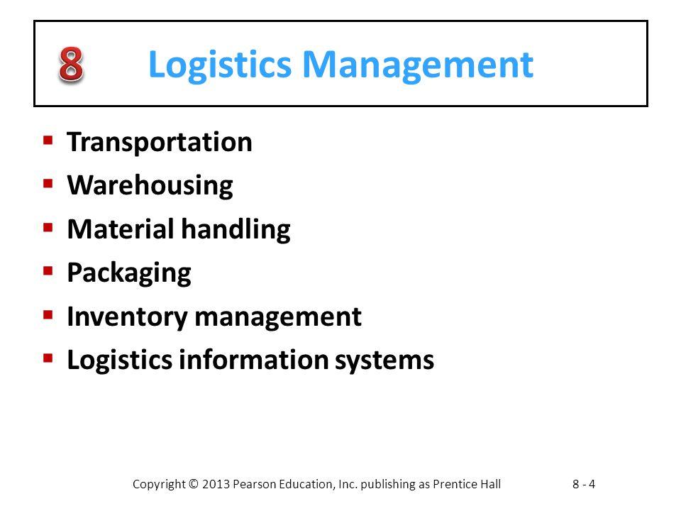 Copyright © 2013 Pearson Education, Inc. publishing as Prentice Hall8 - 4 Logistics Management  Transportation  Warehousing  Material handling  Pa