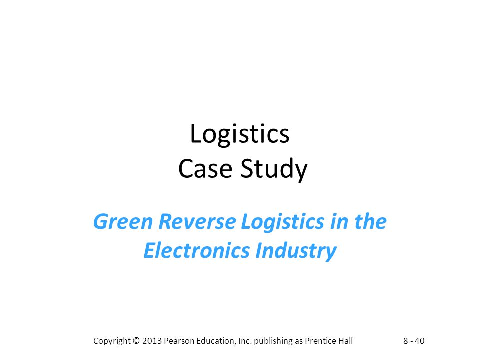 8 - 40Copyright © 2013 Pearson Education, Inc. publishing as Prentice Hall Logistics Case Study Green Reverse Logistics in the Electronics Industry