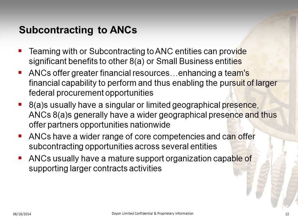 Subcontracting to ANCs 1206/16/2014 Doyon Limited Confidential & Proprietary Information  Teaming with or Subcontracting to ANC entities can provide significant benefits to other 8(a) or Small Business entities  ANCs offer greater financial resources…enhancing a team s financial capability to perform and thus enabling the pursuit of larger federal procurement opportunities  8(a)s usually have a singular or limited geographical presence, ANCs 8(a)s generally have a wider geographical presence and thus offer partners opportunities nationwide  ANCs have a wider range of core competencies and can offer subcontracting opportunities across several entities  ANCs usually have a mature support organization capable of supporting larger contracts activities