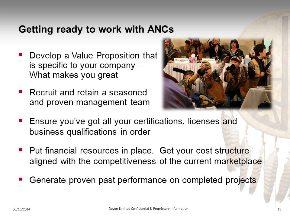 Getting ready to work with ANCs  Develop a Value Proposition that is specific to your company – What makes you great  Recruit and retain a seasoned and proven management team 1306/16/2014 Doyon Limited Confidential & Proprietary Information  Ensure you've got all your certifications, licenses and business qualifications in order  Put financial resources in place.