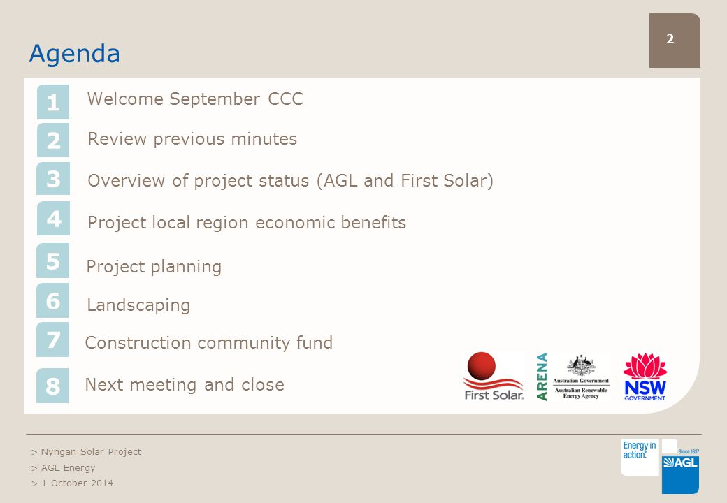 2 Agenda Welcome September CCC 2 Review previous minutes Overview of project status (AGL and First Solar) Project local region economic benefits Project planning Landscaping > Nyngan Solar Project > AGL Energy > 1 October 2014 Construction community fund Next meeting and close 3 4 5 6 7 8 1