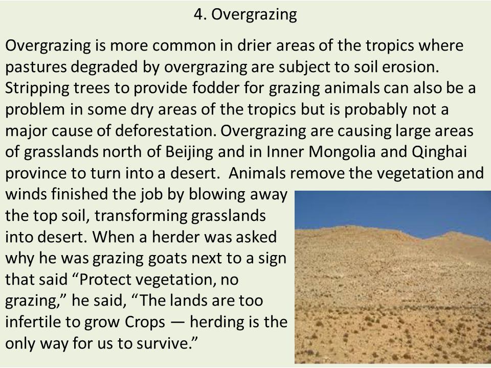 4. Overgrazing Overgrazing is more common in drier areas of the tropics where pastures degraded by overgrazing are subject to soil erosion. Stripping