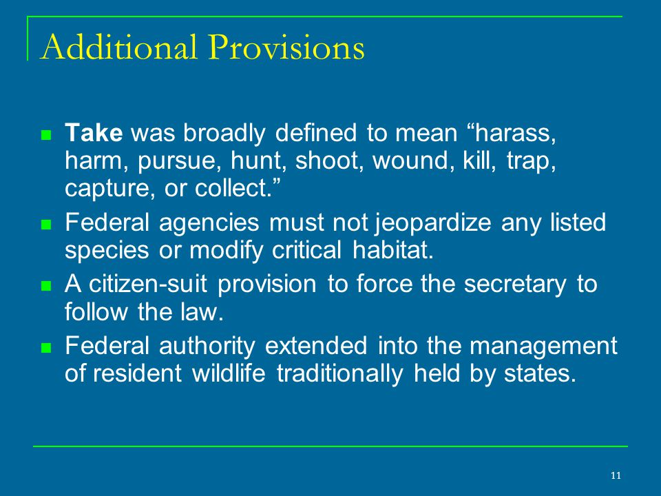 11 Additional Provisions Take was broadly defined to mean harass, harm, pursue, hunt, shoot, wound, kill, trap, capture, or collect. Federal agencies must not jeopardize any listed species or modify critical habitat.