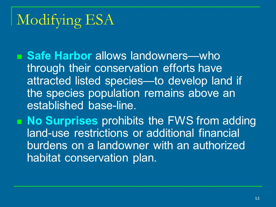 13 Modifying ESA Safe Harbor allows landowners—who through their conservation efforts have attracted listed species—to develop land if the species population remains above an established base-line.