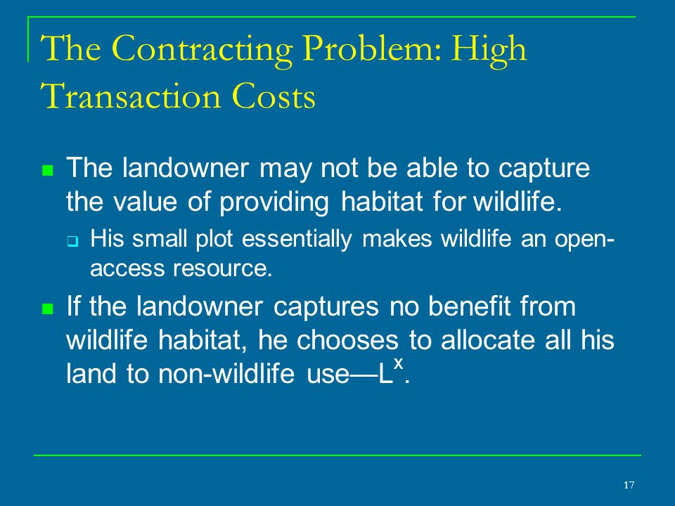 17 The Contracting Problem: High Transaction Costs The landowner may not be able to capture the value of providing habitat for wildlife.  His small p