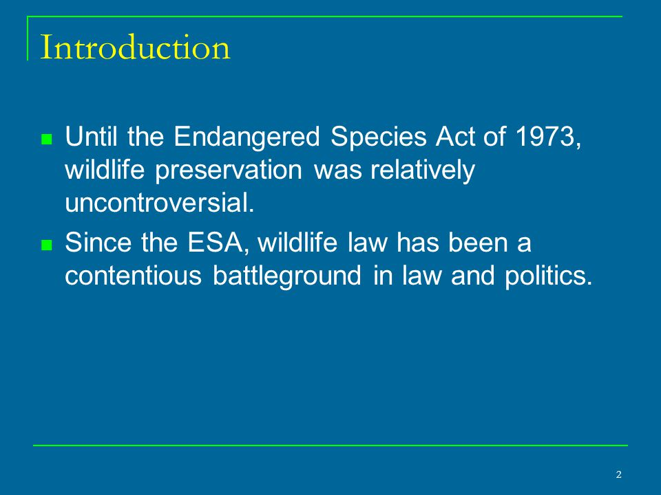 2 Introduction Until the Endangered Species Act of 1973, wildlife preservation was relatively uncontroversial. Since the ESA, wildlife law has been a