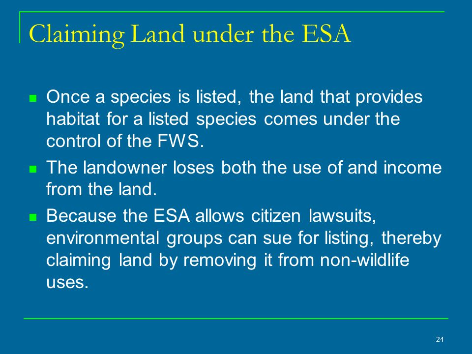 24 Claiming Land under the ESA Once a species is listed, the land that provides habitat for a listed species comes under the control of the FWS. The l