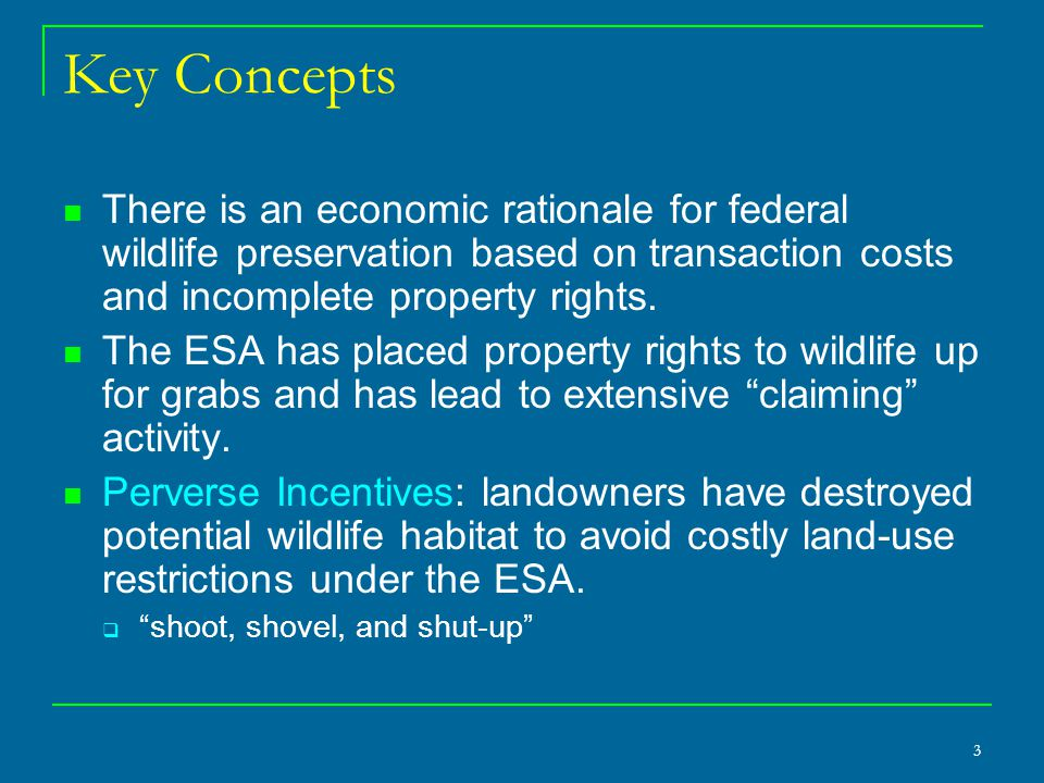 3 Key Concepts There is an economic rationale for federal wildlife preservation based on transaction costs and incomplete property rights. The ESA has