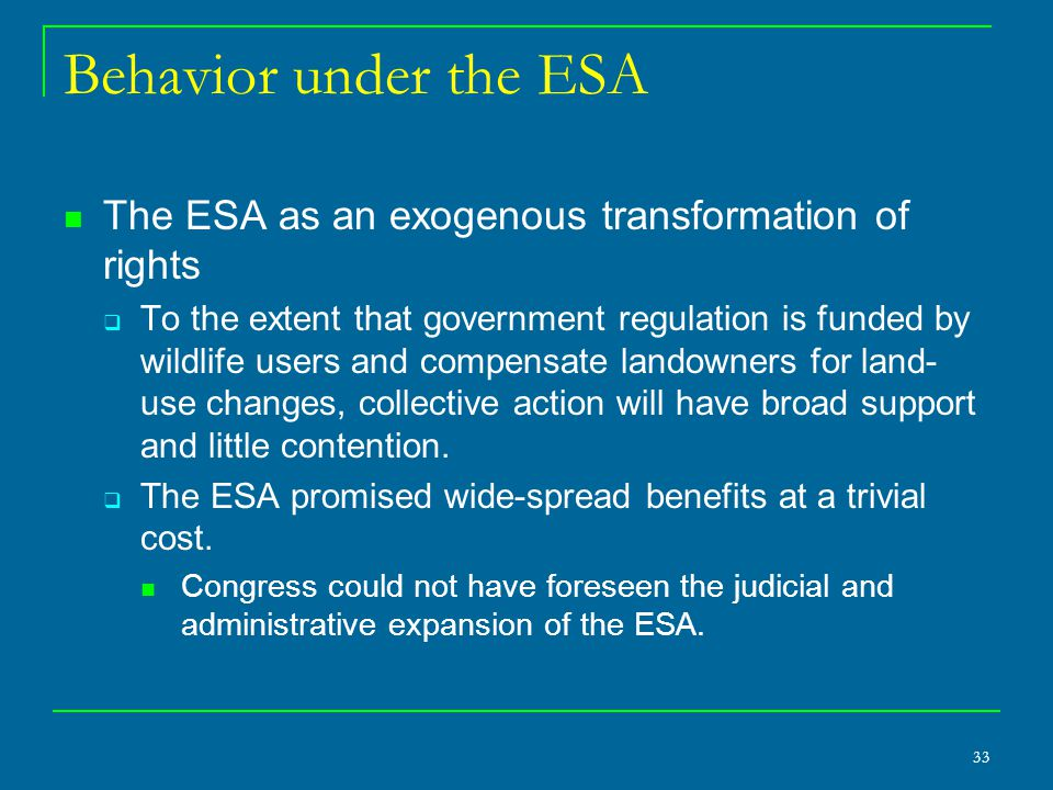 33 Behavior under the ESA The ESA as an exogenous transformation of rights  To the extent that government regulation is funded by wildlife users and compensate landowners for land- use changes, collective action will have broad support and little contention.