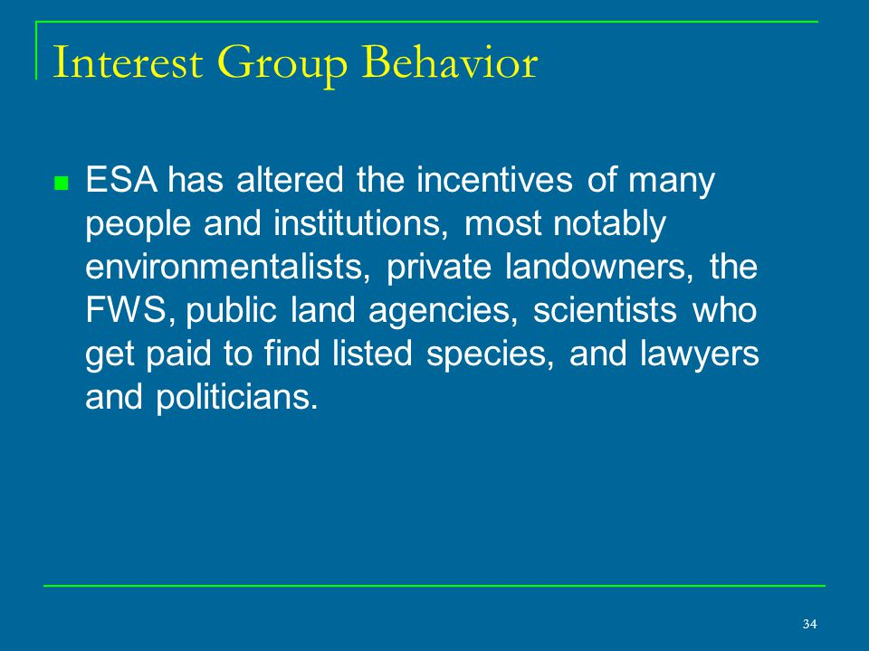 34 Interest Group Behavior ESA has altered the incentives of many people and institutions, most notably environmentalists, private landowners, the FWS, public land agencies, scientists who get paid to find listed species, and lawyers and politicians.