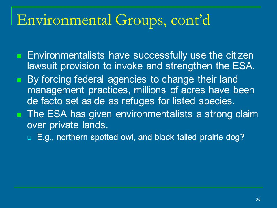 36 Environmental Groups, cont'd Environmentalists have successfully use the citizen lawsuit provision to invoke and strengthen the ESA.