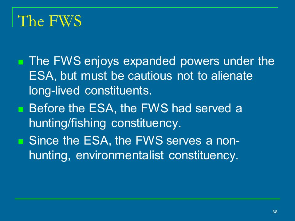 38 The FWS The FWS enjoys expanded powers under the ESA, but must be cautious not to alienate long-lived constituents.