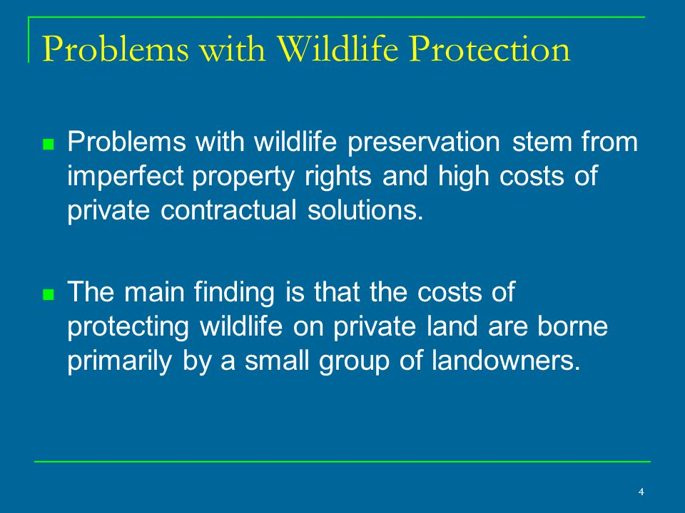 4 Problems with Wildlife Protection Problems with wildlife preservation stem from imperfect property rights and high costs of private contractual solutions.