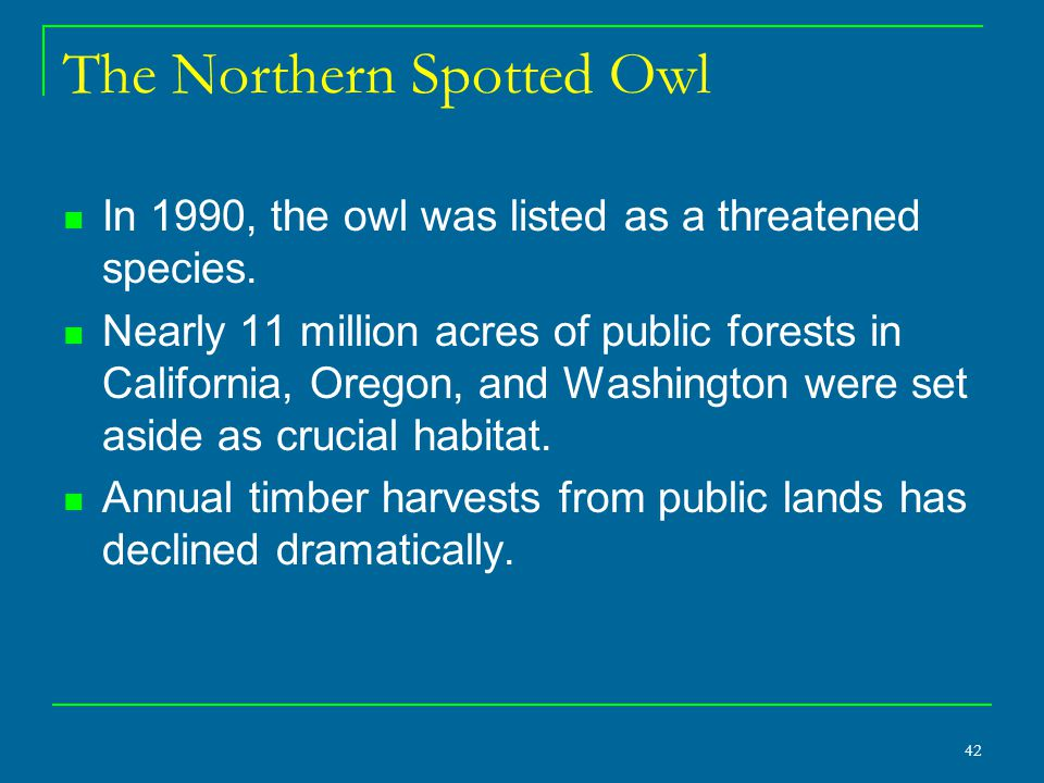 42 The Northern Spotted Owl In 1990, the owl was listed as a threatened species. Nearly 11 million acres of public forests in California, Oregon, and