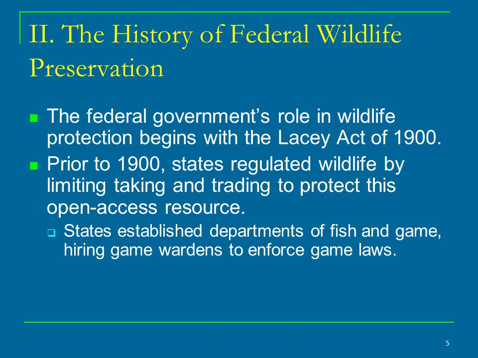 5 II. The History of Federal Wildlife Preservation The federal government's role in wildlife protection begins with the Lacey Act of 1900. Prior to 19