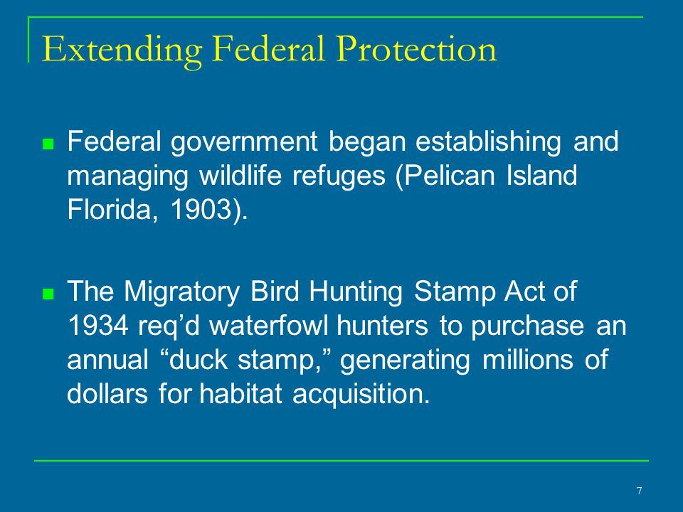 7 Extending Federal Protection Federal government began establishing and managing wildlife refuges (Pelican Island Florida, 1903).