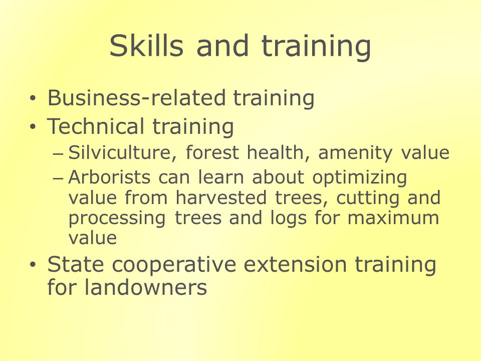 Skills and training Business-related training Technical training – Silviculture, forest health, amenity value – Arborists can learn about optimizing v