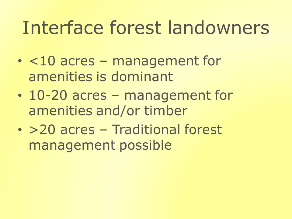 Interface forest landowners <10 acres – management for amenities is dominant 10-20 acres – management for amenities and/or timber >20 acres – Traditional forest management possible