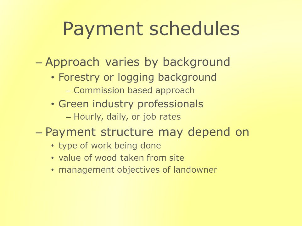Payment schedules – Approach varies by background Forestry or logging background – Commission based approach Green industry professionals – Hourly, daily, or job rates – Payment structure may depend on type of work being done value of wood taken from site management objectives of landowner