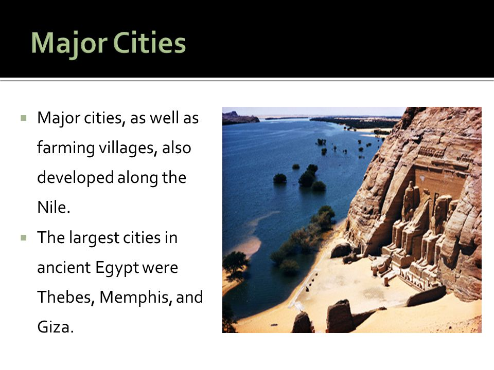  Major cities, as well as farming villages, also developed along the Nile.  The largest cities in ancient Egypt were Thebes, Memphis, and Giza.