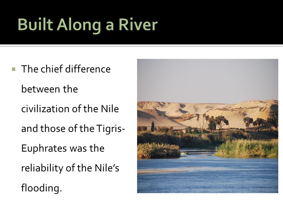  The chief difference between the civilization of the Nile and those of the Tigris- Euphrates was the reliability of the Nile's flooding.