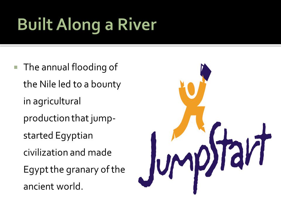  The annual flooding of the Nile led to a bounty in agricultural production that jump- started Egyptian civilization and made Egypt the granary of th