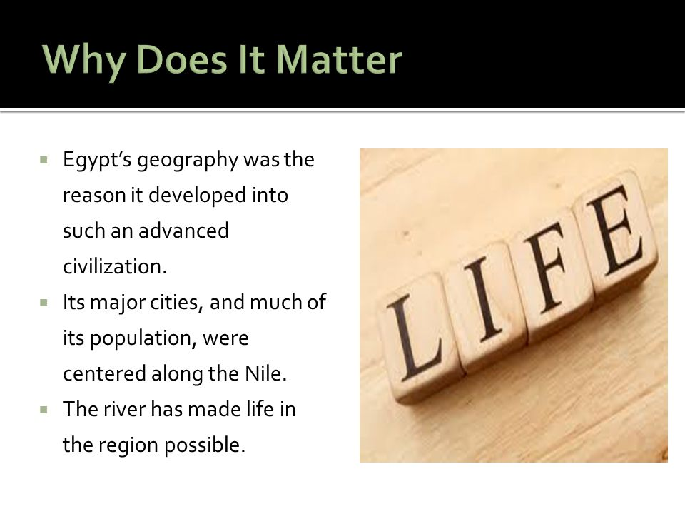  Egypt's geography was the reason it developed into such an advanced civilization.  Its major cities, and much of its population, were centered alon
