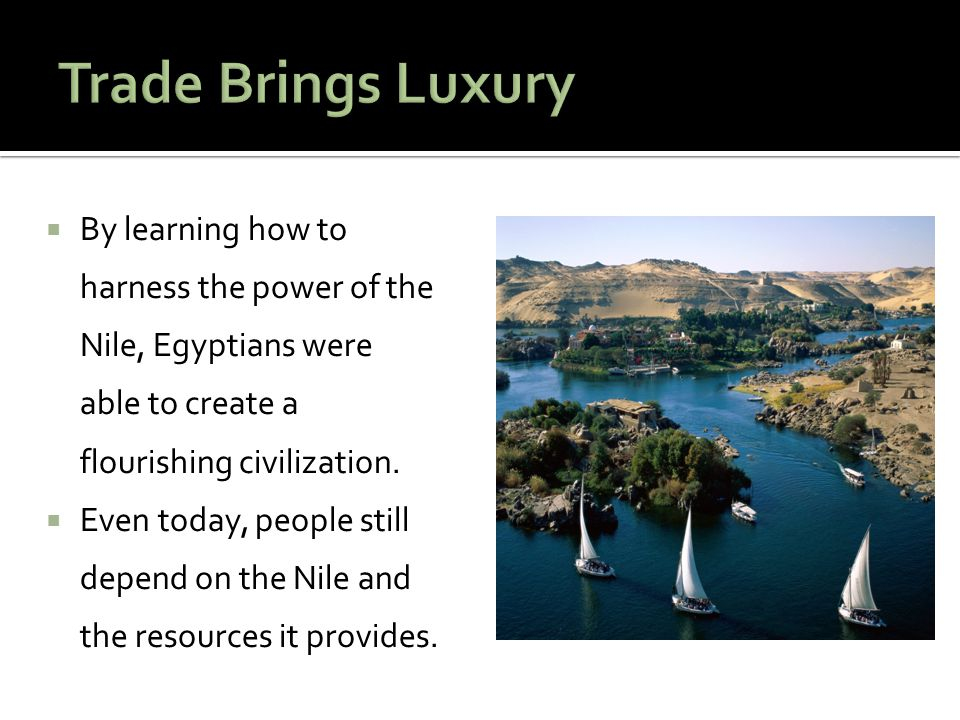  By learning how to harness the power of the Nile, Egyptians were able to create a flourishing civilization.  Even today, people still depend on the