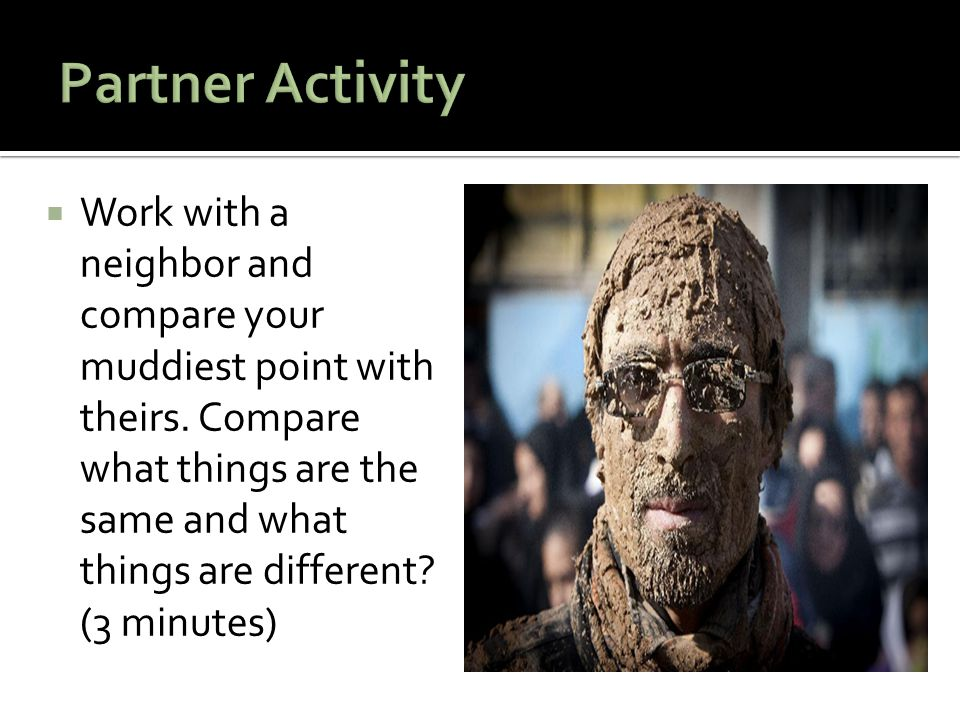  Work with a neighbor and compare your muddiest point with theirs. Compare what things are the same and what things are different? (3 minutes)