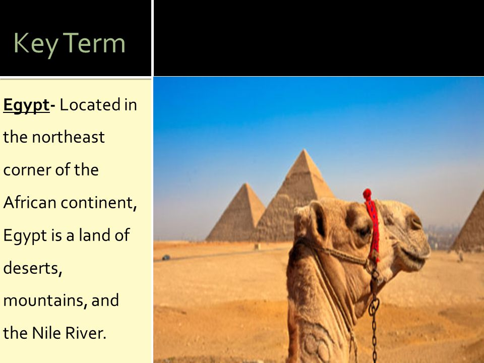 Key Term Egypt- Located in the northeast corner of the African continent, Egypt is a land of deserts, mountains, and the Nile River.
