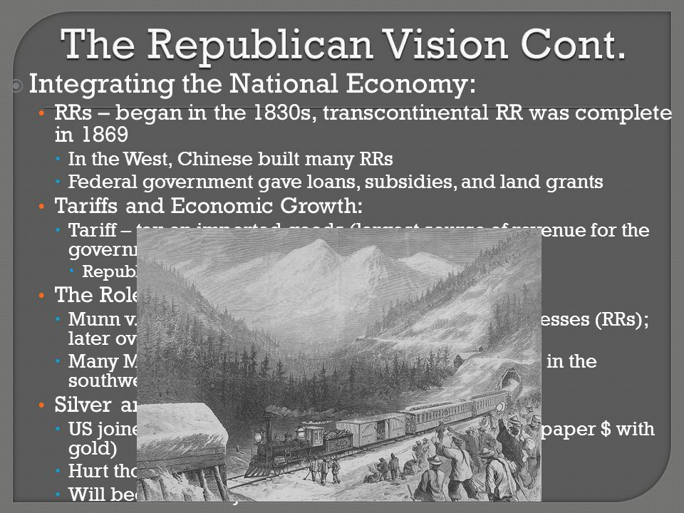  Integrating the National Economy: RRs – began in the 1830s, transcontinental RR was complete in 1869  In the West, Chinese built many RRs  Federal government gave loans, subsidies, and land grants Tariffs and Economic Growth:  Tariff – tax on imported goods (largest source of revenue for the government)  Republicans favored tariffs, protect American industries The Role of Courts:  Munn v.