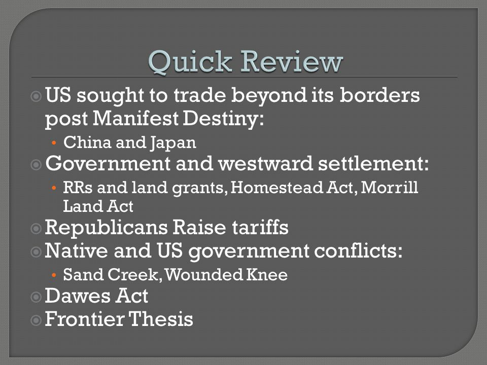  US sought to trade beyond its borders post Manifest Destiny: China and Japan  Government and westward settlement: RRs and land grants, Homestead Act, Morrill Land Act  Republicans Raise tariffs  Native and US government conflicts: Sand Creek, Wounded Knee  Dawes Act  Frontier Thesis