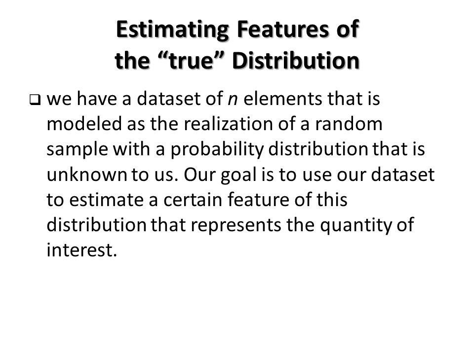 Estimating Features of the true Distribution  we have a dataset of n elements that is modeled as the realization of a random sample with a probability distribution that is unknown to us.
