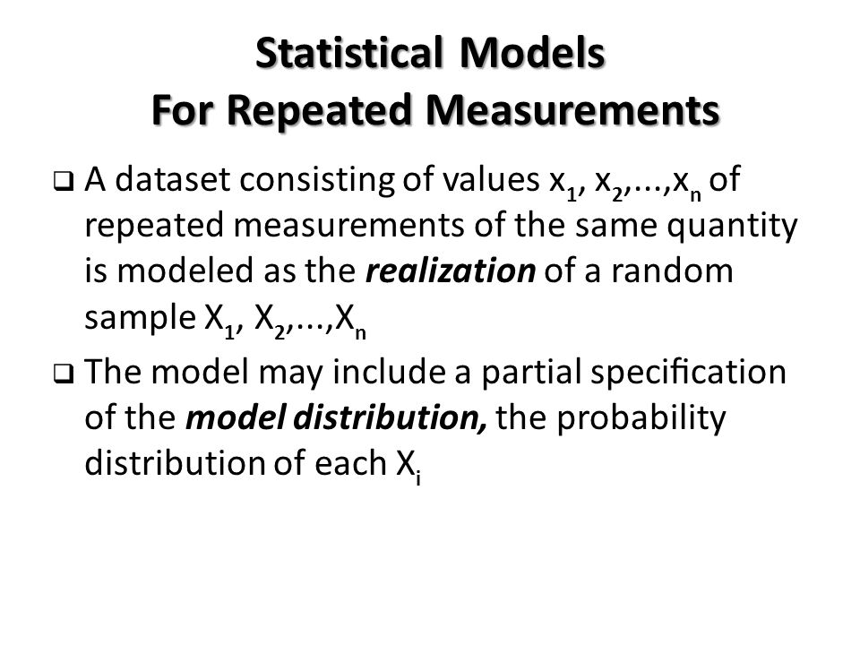 Statistical Models For Repeated Measurements  A dataset consisting of values x 1, x 2,...,x n of repeated measurements of the same quantity is modeled as the realization of a random sample X 1, X 2,...,X n  The model may include a partial specification of the model distribution, the probability distribution of each X i