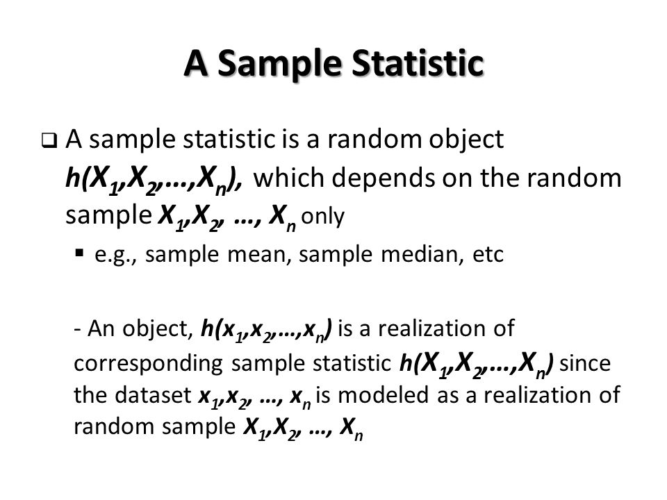 A Sample Statistic  A sample statistic is a random object h( X 1,X 2,…,X n ), which depends on the random sample X 1,X 2, …, X n only  e.g., sample mean, sample median, etc - An object, h(x 1,x 2,…,x n ) is a realization of corresponding sample statistic h( X 1,X 2,…,X n ) since the dataset x 1,x 2, …, x n is modeled as a realization of random sample X 1,X 2, …, X n