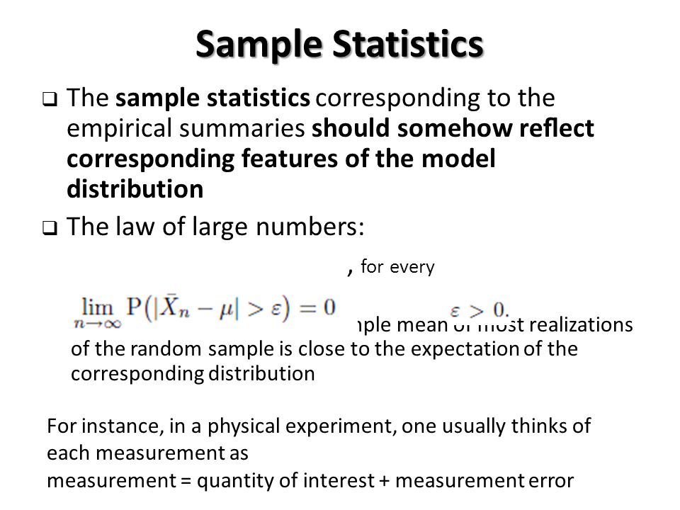 Sample Statistics  The sample statistics corresponding to the empirical summaries should somehow reflect corresponding features of the model distribution  The law of large numbers:, for every For large sample size n, the sample mean of most realizations of the random sample is close to the expectation of the corresponding distribution For instance, in a physical experiment, one usually thinks of each measurement as measurement = quantity of interest + measurement error