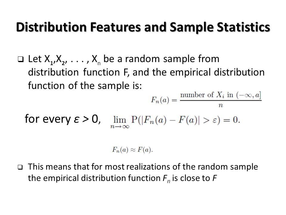Distribution Features and Sample Statistics  Let X 1,X 2,..., X n be a random sample from distribution function F, and the empirical distribution function of the sample is: for every ε > 0,  This means that for most realizations of the random sample the empirical distribution function F n is close to F