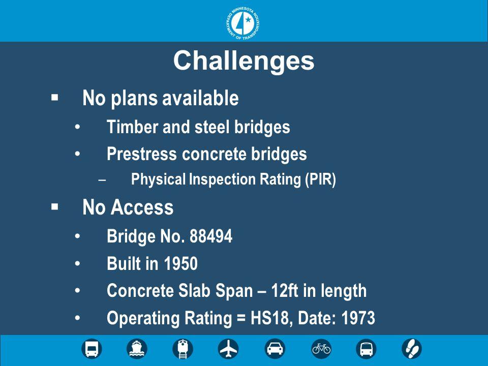 Challenges  No plans available Timber and steel bridges Prestress concrete bridges – Physical Inspection Rating (PIR)  No Access Bridge No. 88494 Bu